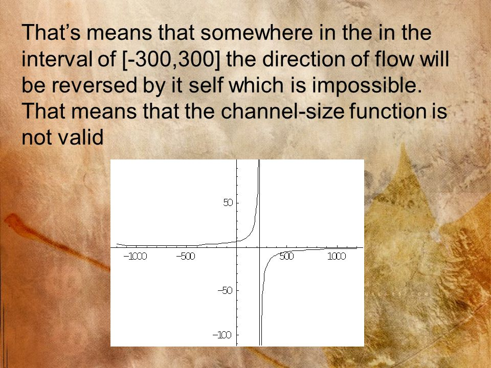 That's means that somewhere in the in the interval of [-300,300] the direction of flow will be reversed by it self which is impossible.